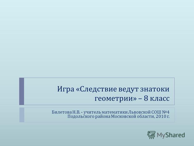Игра « Следствие ведут знатоки геометрии » – 8 класс Билетова Н. В. - учитель математики Львовской СОШ 4 Подольского района Московской области, 2010 г.