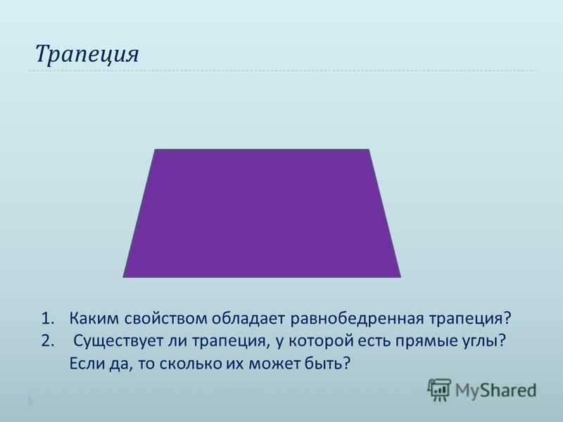 Трапеция 1. Каким свойством обладает равнобедренная трапеция? 2. Существует ли трапеция, у которой есть прямые углы? Если да, то сколько их может быть?
