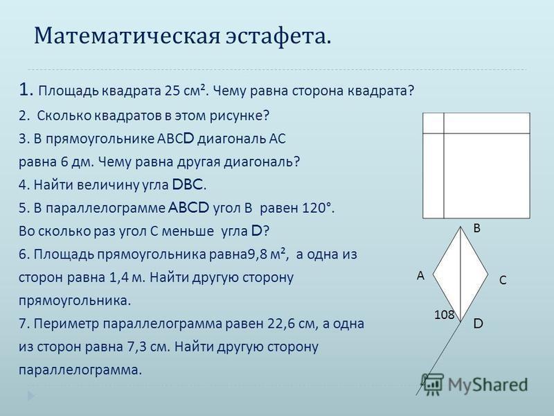 Математическая эстафета. 1. Площадь квадрата 25 см ². Чему равна сторона квадрата ? 2. Сколько квадратов в этом рисунке ? 3. В прямоугольнике АВС D диагональ АС равна 6 дм. Чему равна другая диагональ ? 4. Найти величину угла DBC. 5. В параллелограмм