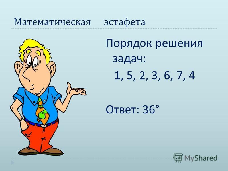 Математическая эстафета Порядок решения задач : 1, 5, 2, 3, 6, 7, 4 Ответ : 36°