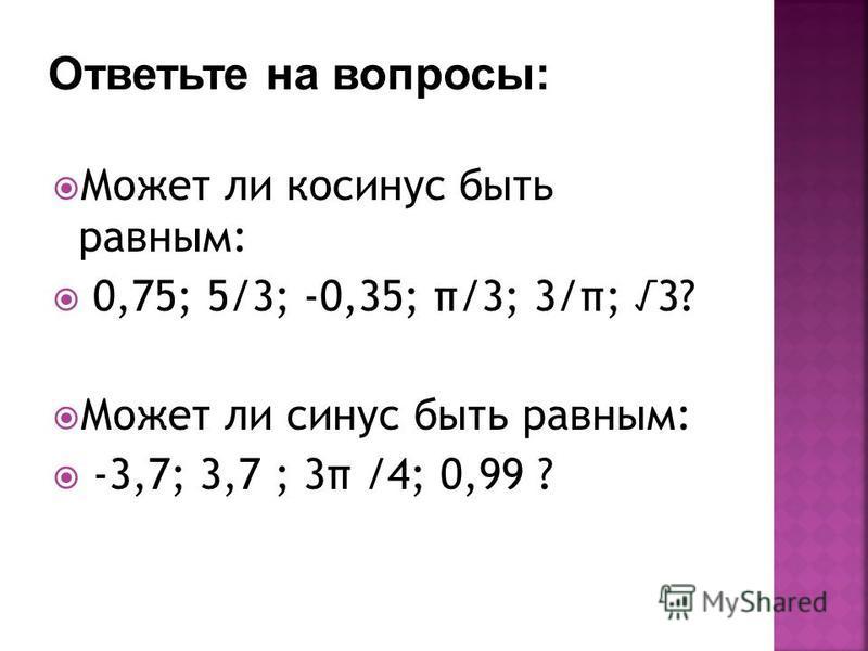 Может ли косинус быть равным: 0,75; 5/3; -0,35; π/3; 3/π; 3? Может ли синус быть равным: -3,7; 3,7 ; 3π /4; 0,99 ?