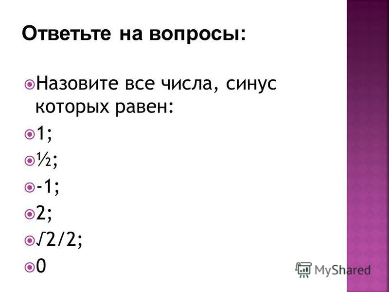 Назовите все числа, синус которых равен: 1; ½; -1; 2; 2/2; 0