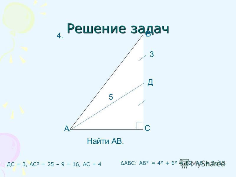 Решение задач ДС = 3, АС² = 25 – 9 = 16, АС = 4 А С В Д 3 5 Найти АВ. 4. ΔАВС: АВ² = 4² + 6² = 52, АВ = 213.