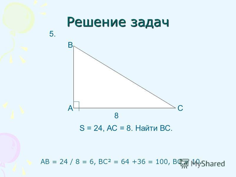 АВ = 24 / 8 = 6, ВС² = 64 +36 = 100, ВС = 10. Решение задач А В С 8 S = 24, АС = 8. Найти ВС. 5.
