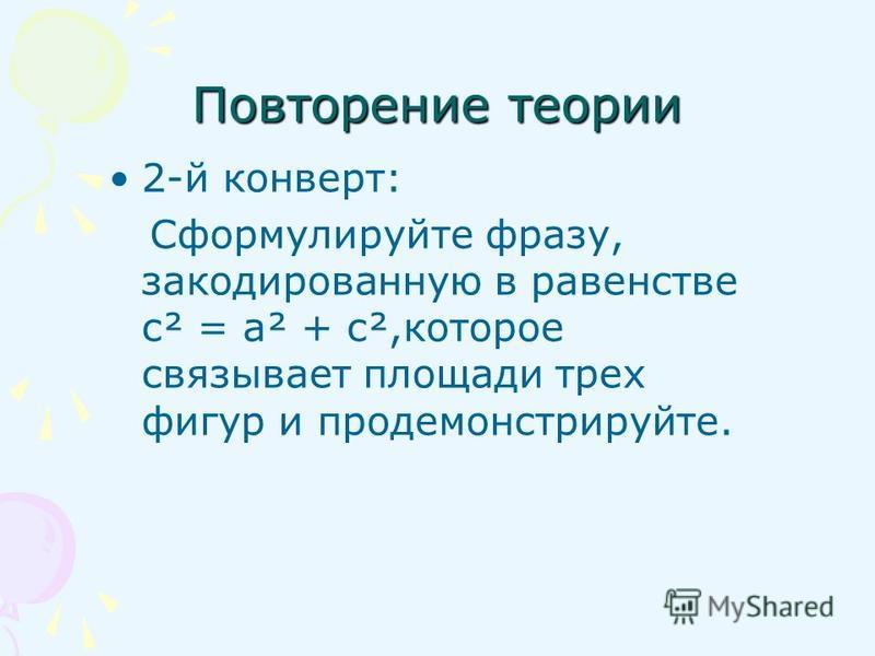 Повторение теории 2-й конверт: Сформулируйте фразу, закодированную в равенстве с² = а² + с²,которое связывает площади трех фигур и продемонстрируйте.
