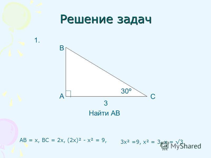 Решение задач АВ = х, ВС = 2 х, (2 х)² - х² = 9, А В С 3 Найти АВ 1. 3 х² =9, х² = 3, х = 3. 30º