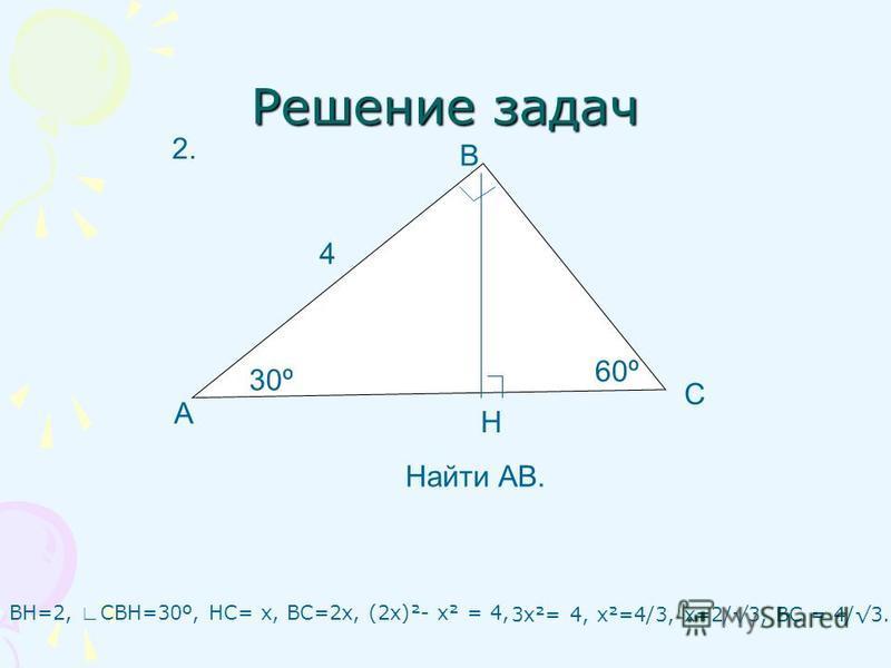 Решение задач ВН=2, СВН=30º, НС= х, ВС=2 х, (2 х)²- х² = 4, А С В Н 30º 60º 4 Найти АВ. 2. 3 х²= 4, х²=4/3, х=2/3, ВС = 4/3.