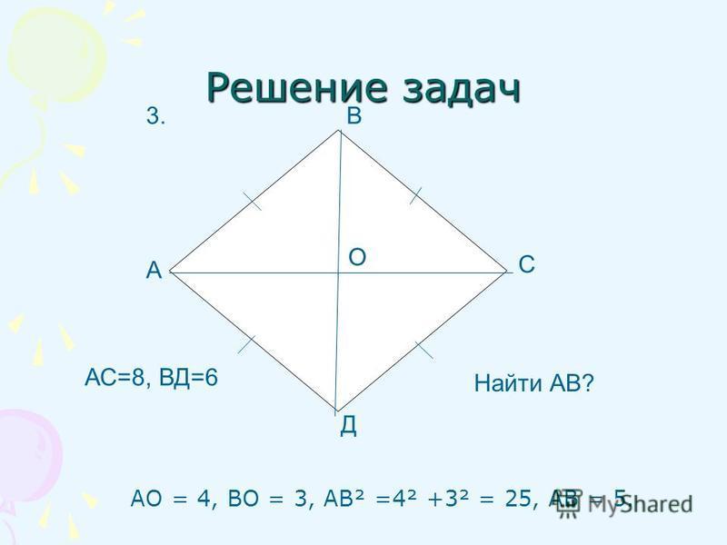 Решение задач АО = 4, ВО = 3, АВ² =4² +3² = 25, АВ = 5. А С Д В АС=8, ВД=6 Найти АВ? 3. О