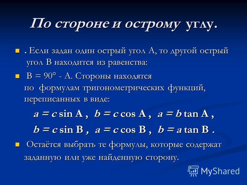По стороне и острому углу.. Если задан один острый угол A, то другой острый угол B находится из равенства:. Если задан один острый угол A, то другой острый угол B находится из равенства: B = 90° - A. Стороны находятся по формулам тригонометрических ф