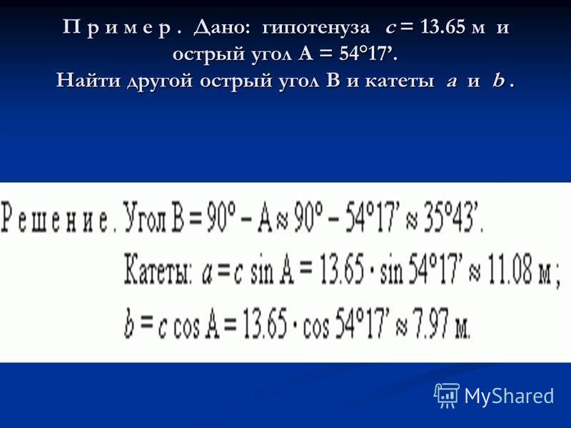 П р и м е р. Дано: гипотенуза c = 13.65 м и острый угол A = 54°17. Найти другой острый угол B и катеты a и b.