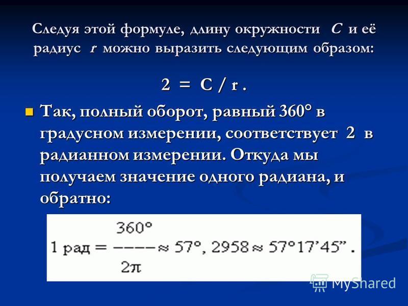 Следуя этой формуле, длину окружности C и её радиус r можно выразить следующим образом: 2 = C / r. Так, полный оборот, равный 360° в градусном измерении, соответствует 2 в радианном измерении. Откуда мы получаем значение одного радиана, и обратно: Та