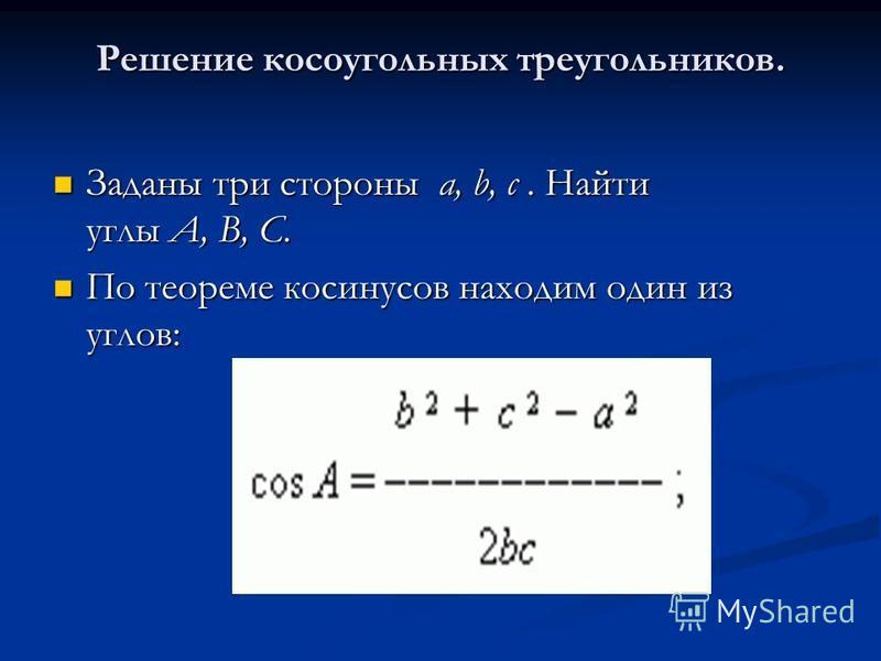 Решение косоугольных треугольников. Заданы три стороны a, b, c. Найти углы A, B, C. Заданы три стороны a, b, c. Найти углы A, B, C. По теореме косинусов находим один из углов: По теореме косинусов находим один из углов: