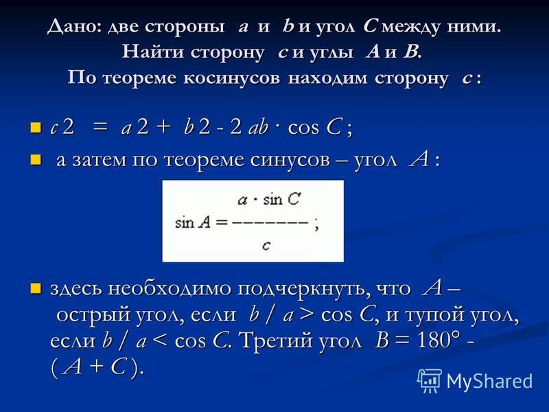 Дано: две стороны a и b и угол C между ними. Найти сторону c и углы A и B. По теореме косинусов находим сторону c : c 2 = a 2 + b 2 - 2 ab · cos C ; c 2 = a 2 + b 2 - 2 ab · cos C ; а затем по теореме синусов – угол A : а затем по теореме синусов – у