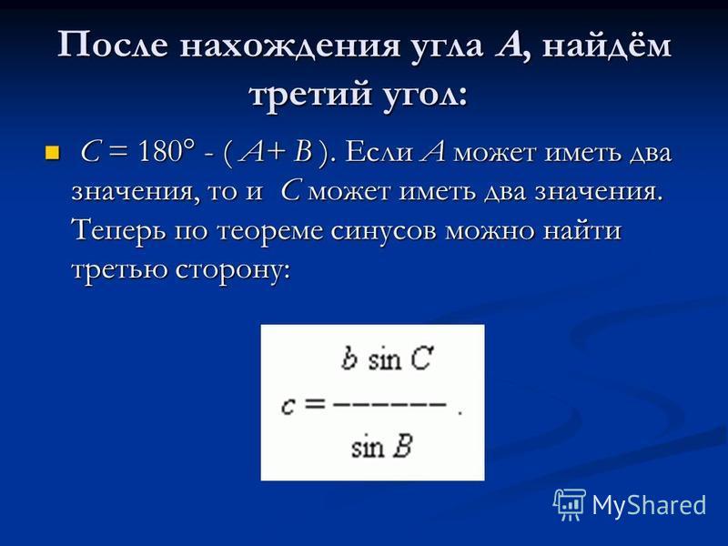 После нахождения угла A, найдём третий угол: После нахождения угла A, найдём третий угол: C = 180° - ( A+ B ). Если A может иметь два значения, то и C может иметь два значения. Теперь по теореме синусов можно найти третью сторону: C = 180° - ( A+ B )
