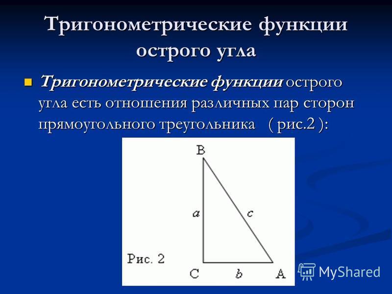 Тригонометрические функции острого угла Тригонометрические функции острого угла есть отношения различных пар сторон прямоугольного треугольника ( рис.2 ): Тригонометрические функции острого угла есть отношения различных пар сторон прямоугольного треу