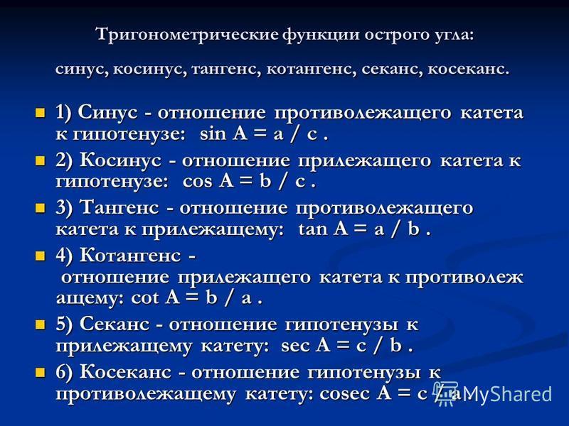 Тригонометрические функции острого угла: синус, косинус, тангенс, котангенс, секанс, косеканс. Тригонометрические функции острого угла: синус, косинус, тангенс, котангенс, секанс, косеканс. 1) Синус - отношение противолежащего катета к гипотенузе: si
