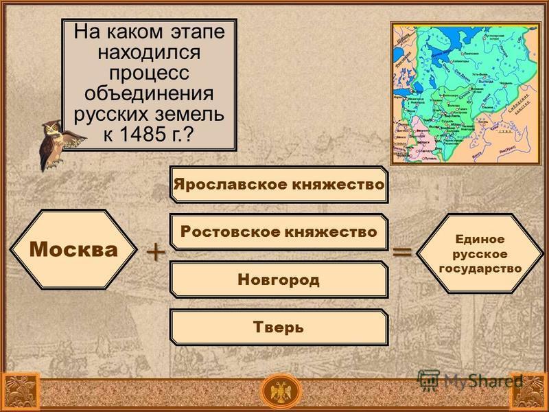 Москва + На каком этапе находился процесс объединения русских земель к 1485 г.? Ярославское княжество Ростовское княжество Новгород Тверь = Единое русское государство