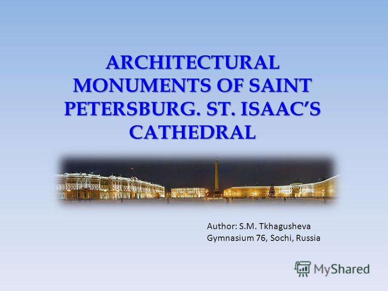 ARCHITECTURAL MONUMENTS OF SAINT PETERSBURG. ST. ISAACS CATHEDRAL Author: S.M. Tkhagusheva Gymnasium 76, Sochi, Russia