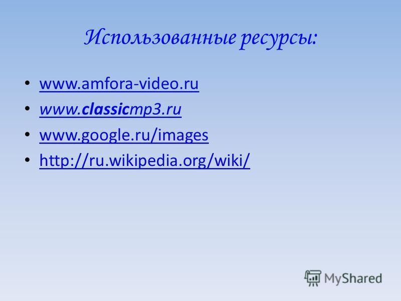 Использованные ресурсы: www.amfora-video.ru www.classicmp3.ru www.classicmp3.ru www.google.ru/images http://ru.wikipedia.org/wiki/
