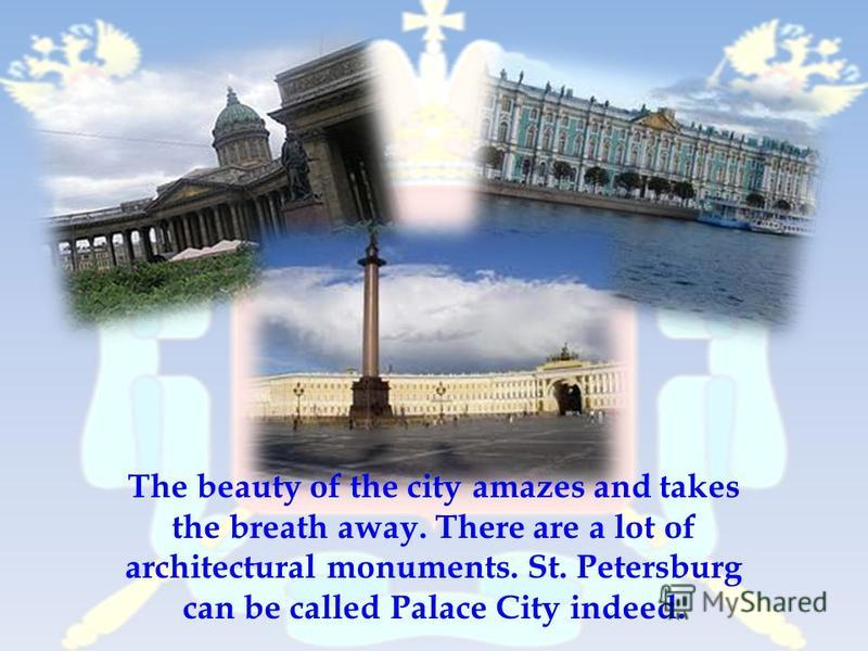 The beauty of the city amazes and takes the breath away. There are a lot of architectural monuments. St. Petersburg can be called Palace City indeed.