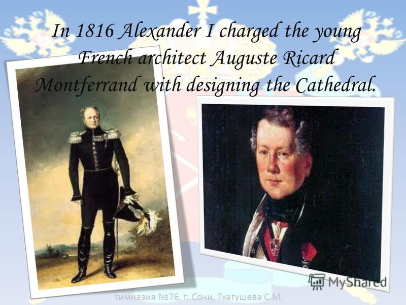 In 1816 Alexander I charged the young French architect Auguste Ricard Montferrand with designing the Cathedral. гимназия 76, г. Сочи, Тхагушева С.М.