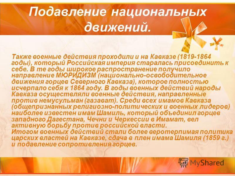 Также военные действия проходили и на Кавказе (1819-1864 годы), который Российская империя старалась присоединить к себе. В те годы широкое распространение получило направление МЮРИДИЗМ (национально-освободительное движения горцев Северного Кавказа),
