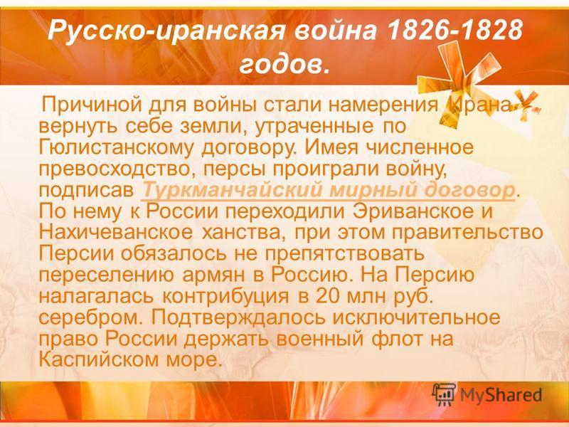 Русско-иранская война 1826-1828 годов. Причиной для войны стали намерения Ирана вернуть себе земли, утраченные по Гюлистанскому договору. Имея численное превосходство, персы проиграли войну, подписав Туркманчайский мирный договор. По нему к России пе