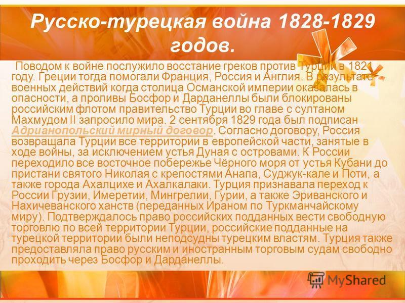 Русско-турецкая война 1828-1829 годов. Поводом к войне послужило восстание греков против Турции в 1821 году. Греции тогда помогали Франция, Россия и Англия. В результате военных действий когда столица Османской империи оказалась в опасности, а пролив