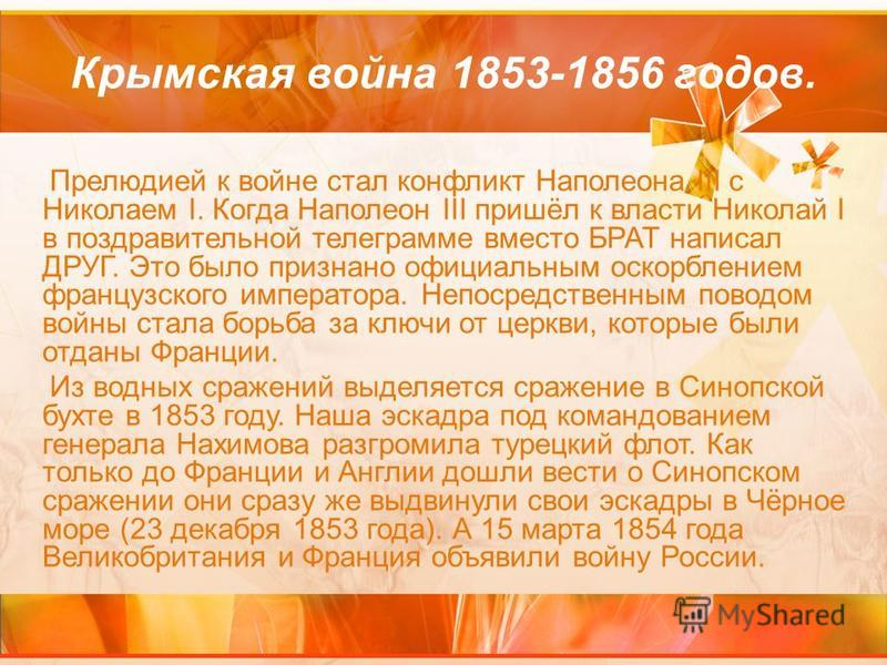 Крымская война 1853-1856 годов. Прелюдией к войне стал конфликт Наполеона III с Николаем I. Когда Наполеон III пришёл к власти Николай I в поздравительной телеграмме вместо БРАТ написал ДРУГ. Это было признано официальным оскорблением французского им
