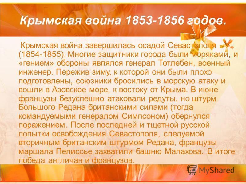 Крымская война 1853-1856 годов. Крымская война завершилась осадой Севастополя (1854-1855). Многие защитники города были моряками, и «гением» обороны являлся генерал Тотлебен, военный инженер. Пережив зиму, к которой они были плохо подготовлены, союзн