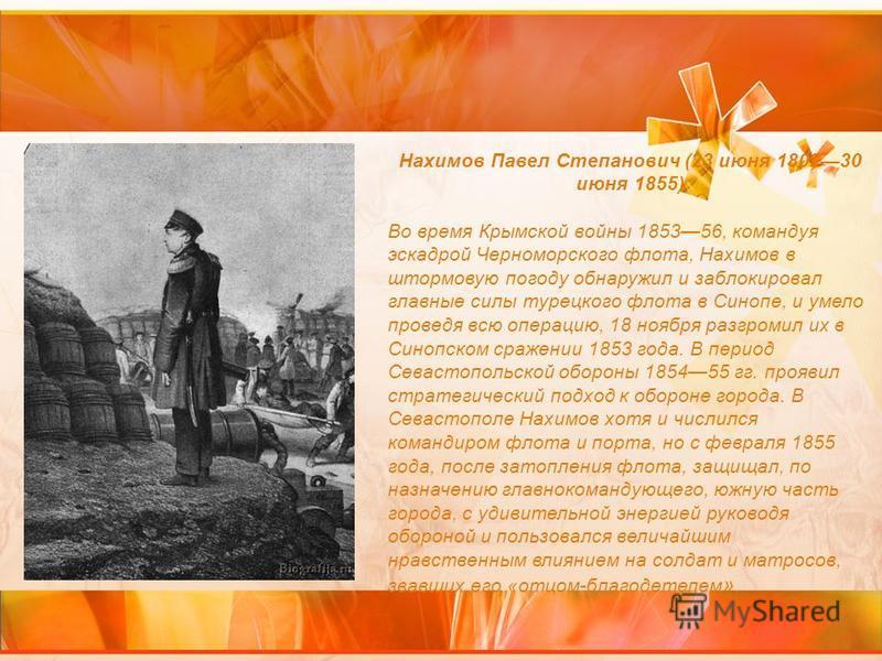 Нахимов Павел Степанович (23 июня 180230 июня 1855) Во время Крымской войны 185356, командуя эскадрой Черноморского флота, Нахимов в штормовую погоду обнаружил и заблокировал главные силы турецкого флота в Синопе, и умело проведя всю операцию, 18 ноя