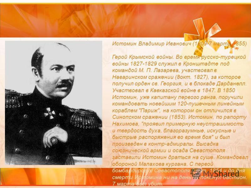 Истомин Владимир Иванович (1809-7 марта 1855) Герой Крымской войны. Во время русско-турецкой войны 1827-1829 служил в Кронштадте под командой М. П. Лазарева, участвовал в Наваринском сражении (8 окт. 1827), за которое получил орден св. Георгия, и в б