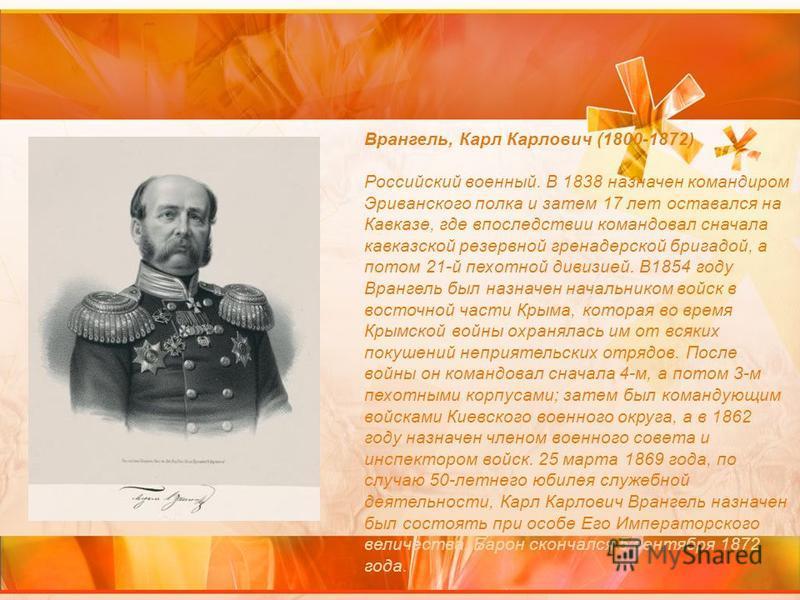 Врангель, Карл Карлович (1800-1872) Российский военный. В 1838 назначен командиром Эриванского полка и затем 17 лет оставался на Кавказе, где впоследствии командовал сначала кавказской резервной гренадерской бригадой, а потом 21-й пехотной дивизией.