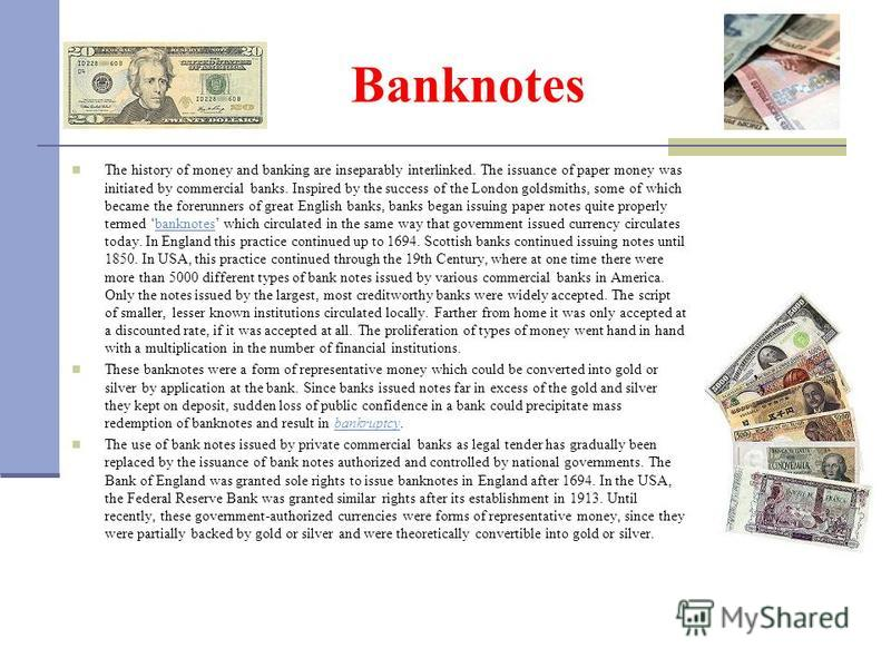 Banknotes The history of money and banking are inseparably interlinked. The issuance of paper money was initiated by commercial banks. Inspired by the success of the London goldsmiths, some of which became the forerunners of great English banks, bank