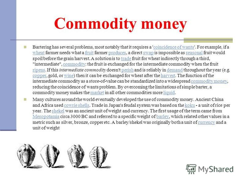 Commodity money Bartering has several problems, most notably that it requires a 'coincidence of wants'. For example, if a wheat farmer needs what a fruit farmer produces, a direct swap is impossible as seasonal fruit would spoil before the grain harv