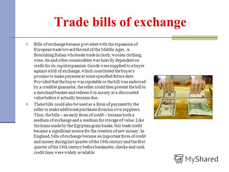 Trade bills of exchange Bills of exchange became prevalent with the expansion of European trade toward the end of the Middle Ages. A flourishing Italian wholesale trade in cloth, woolen clothing, wine, tin and other commodities was heavily dependent