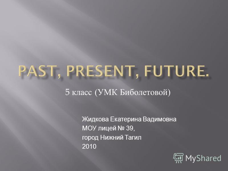 5 класс ( УМК Биболетовой ) Жидкова Екатерина Вадимовна МОУ лицей 39, город Нижний Тагил 2010