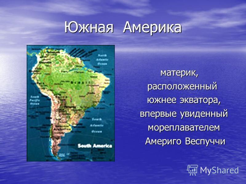 Южная Америка материк, расположенный расположенный южнее экватора, южнее экватора, впервые увиденный впервые увиденный мореплавателем мореплавателем Америго Веспуччи Америго Веспуччи