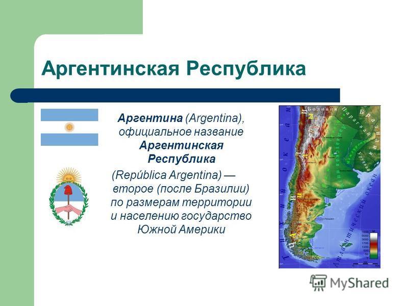 Аргентинская Республика Аргентина (Argentina), официальное название Аргентинская Республика (República Argentina) второе (после Бразилии) по размерам территории и населению государство Южной Америки