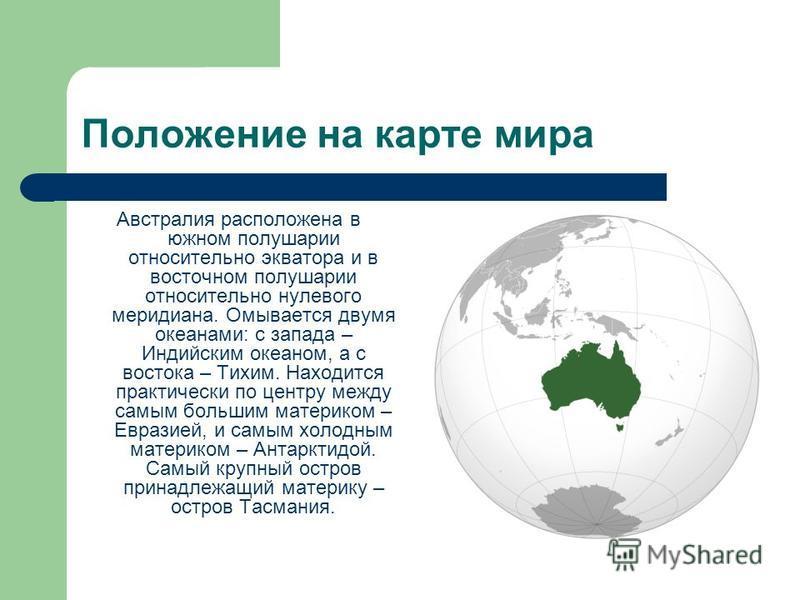 Положение на карте мира Австралия расположена в южном полушарии относительно экватора и в восточном полушарии относительно нулевого меридиана. Омывается двумя океанами: с запада – Индийским океаном, а с востока – Тихим. Находится практически по центр