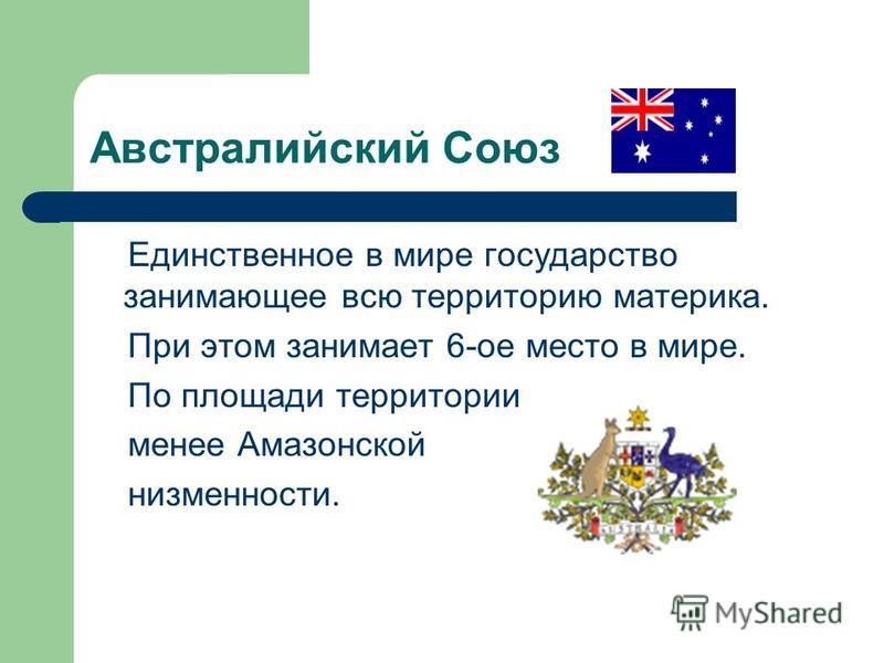 Австралийский Союз Единственное в мире государство занимающее всю территорию материка. При этом занимает 6-ое место в мире. По площади территории менее Амазонской низменности.