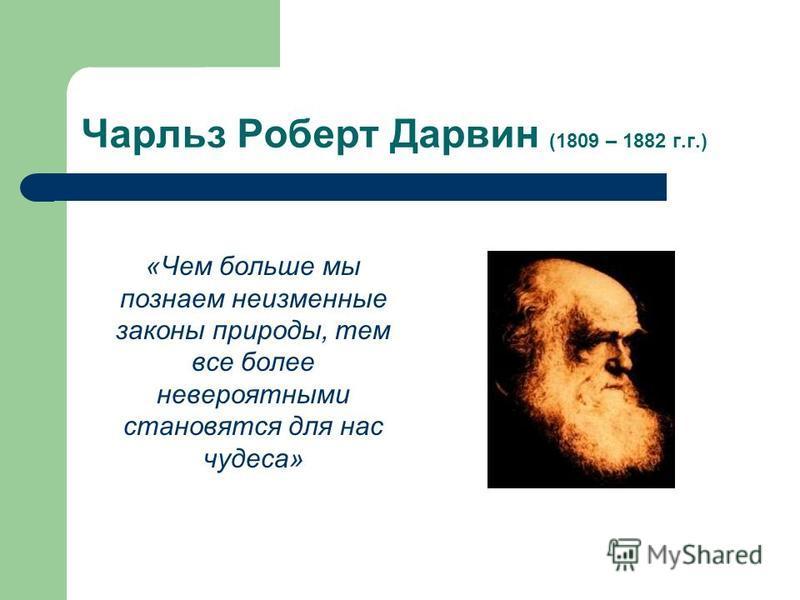 Чарльз Роберт Дарвин (1809 – 1882 г.г.) «Чем больше мы познаем неизменные законы природы, тем все более невероятными становятся для нас чудеса»