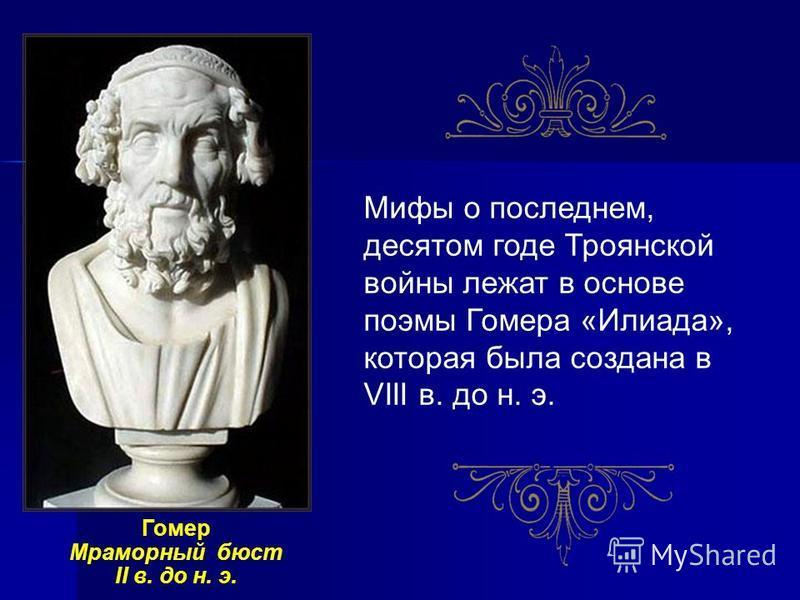 Мифы о последнем, десятом годе Троянской войны лежат в основе поэмы Гомера «Илиада», которая была создана в VIII в. до н. э. Гомер Мраморный бюст II в. до н. э.
