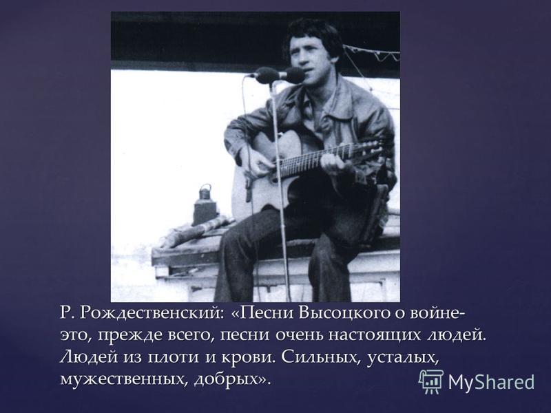 Р. Рождественский: «Песни Высоцкого о войне- это, прежде всего, песни очень настоящих людей. Людей из плоти и крови. Сильных, усталых, мужественных, добрых».