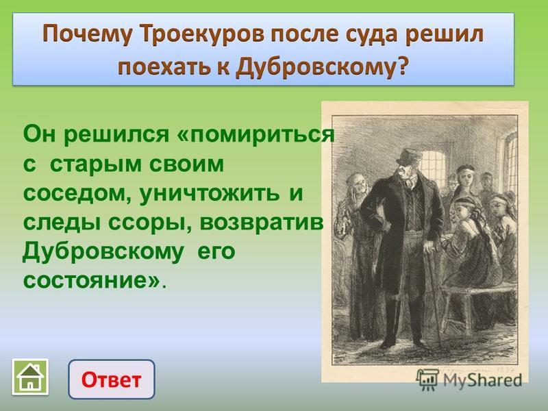 Ответ Он решился «помириться с старым своим соседом, уничтожить и следы ссоры, возвратив Дубровскому его состояние».