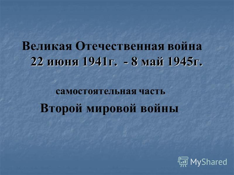 22 июня 1941 г. - 8 май 1945 г. Великая Отечественная война 22 июня 1941 г. - 8 май 1945 г. самостоятельная часть Второй мировой войны