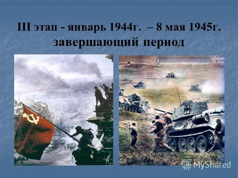 III этап - январь 1944 г. – 8 мая 1945 г. завершающий период