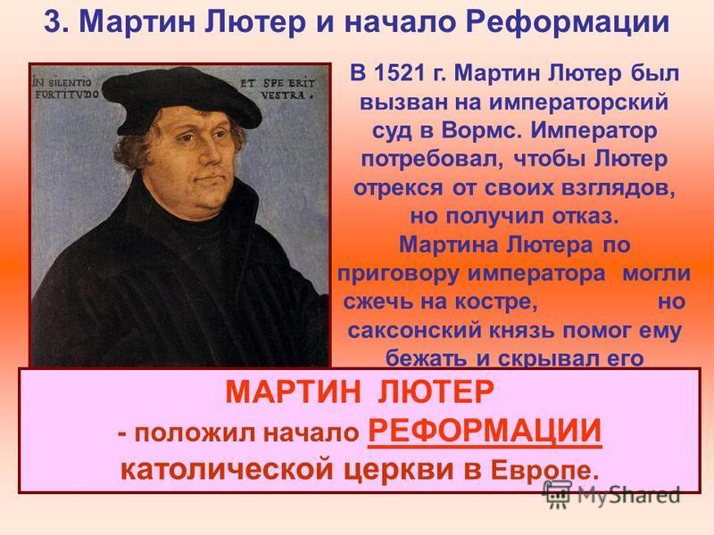 3. Мартин Лютер и начало Реформации В 1521 г. Мартин Лютер был вызван на императорский суд в Вормс. Император потребовал, чтобы Лютер отрекся от своих взглядов, но получил отказ. Мартина Лютера по приговору императора могли сжечь на костре, но саксон