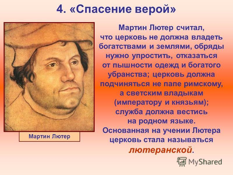 4. «Спасение верой» Мартин Лютер Мартин Лютер считал, что церковь не должна владеть богатствами и землями, обряды нужно упростить, отказаться от пышности одежд и богатого убранства; церковь должна подчиняться не папе римскому, а светским владыкам (им