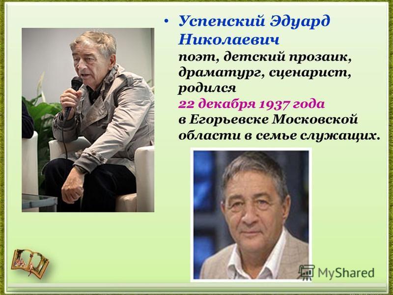 Успенский Эдуард Николаевич поэт, детский прозаик, драматург, сценарист, родился 22 декабря 1937 года в Егорьевске Московской области в семье служащих.
